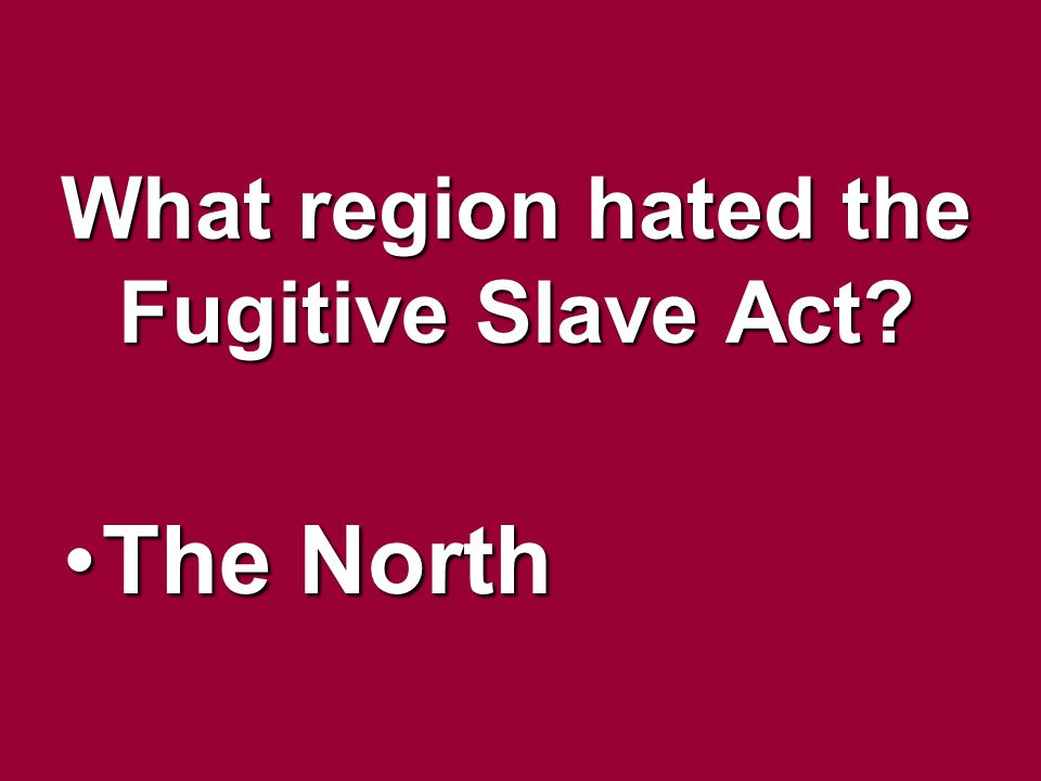 What region hated the Fugitive Slave Act? The NorthThe North
