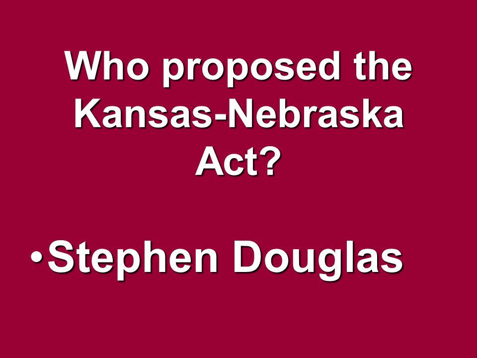Who proposed the Kansas-Nebraska Act? Stephen DouglasStephen Douglas
