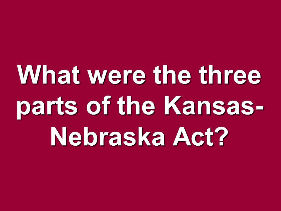 What were the three parts of the Kansas- Nebraska Act?