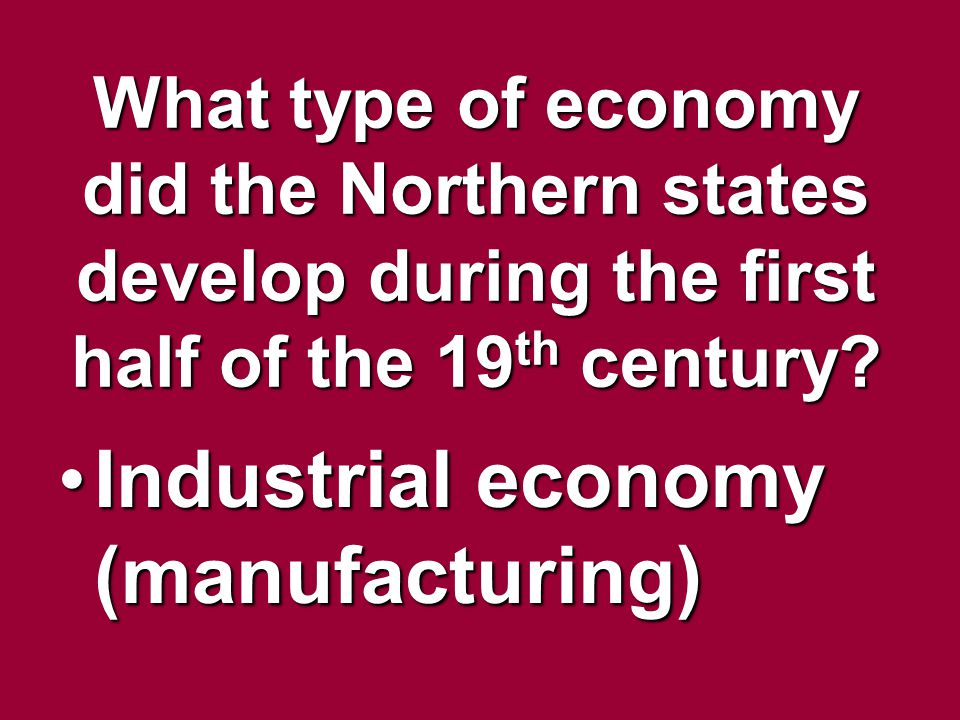 What type of economy did the Northern states develop during the first half of the 19 th century? Industrial economy (manufacturing)Industrial economy