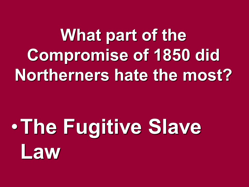 What part of the Compromise of 1850 did Northerners hate the most? The Fugitive Slave LawThe Fugitive Slave Law