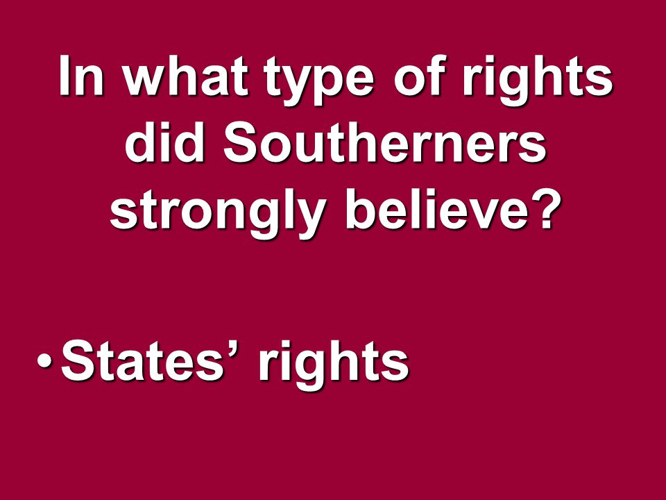 In what type of rights did Southerners strongly believe? States rightsStates rights