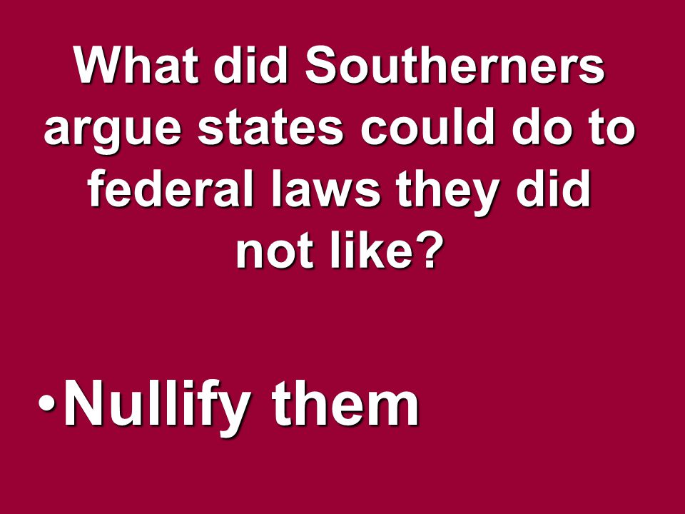 What did Southerners argue states could do to federal laws they did not like? Nullify themNullify them