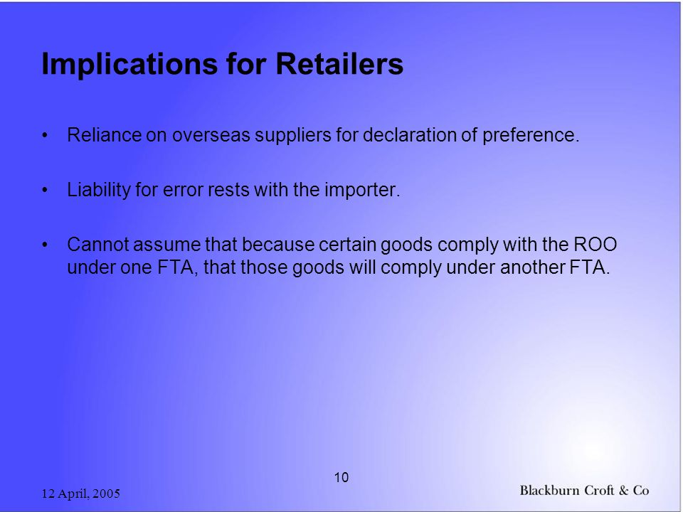 12 April, 2005 10 Implications for Retailers Reliance on overseas suppliers for declaration of preference. Liability for error rests with the importer