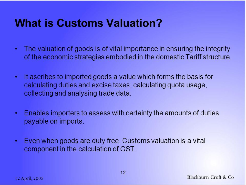 12 April, 2005 12 What is Customs Valuation? The valuation of goods is of vital importance in ensuring the integrity of the economic strategies embodi