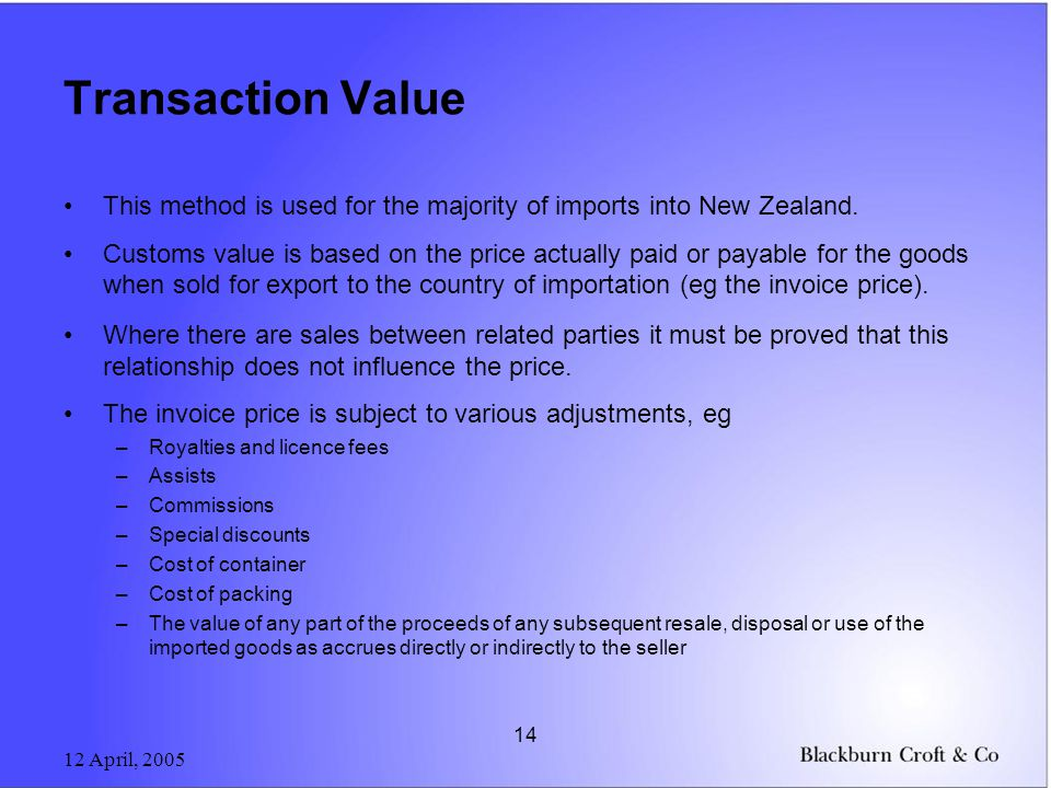 12 April, 2005 14 Transaction Value This method is used for the majority of imports into New Zealand.