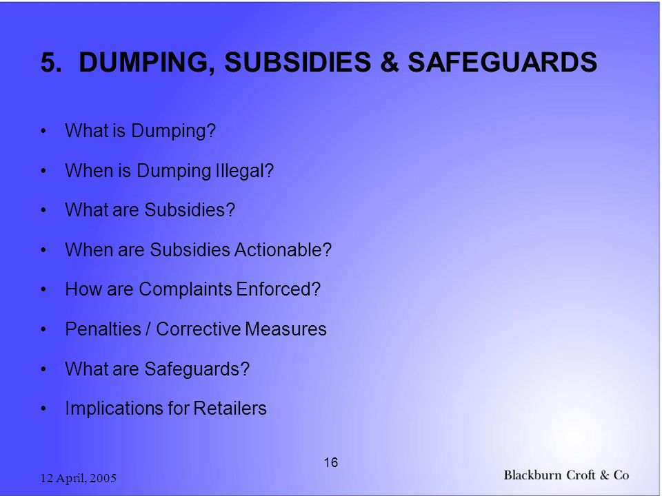 12 April, 2005 16 5. DUMPING, SUBSIDIES & SAFEGUARDS What is Dumping.