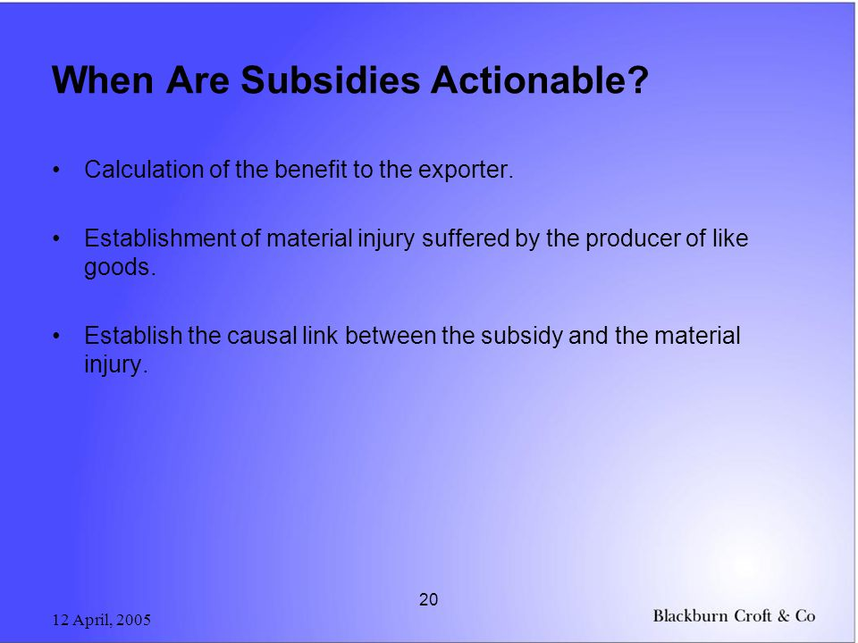 12 April, 2005 20 When Are Subsidies Actionable? Calculation of the benefit to the exporter. Establishment of material injury suffered by the producer
