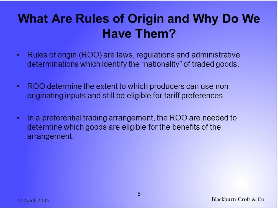 12 April, 2005 5 What Are Rules of Origin and Why Do We Have Them? Rules of origin (ROO) are laws, regulations and administrative determinations which