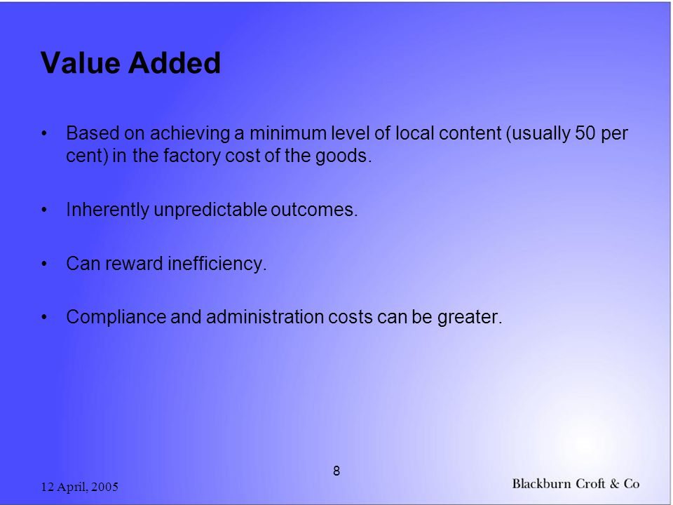 12 April, 2005 8 Value Added Based on achieving a minimum level of local content (usually 50 per cent) in the factory cost of the goods.