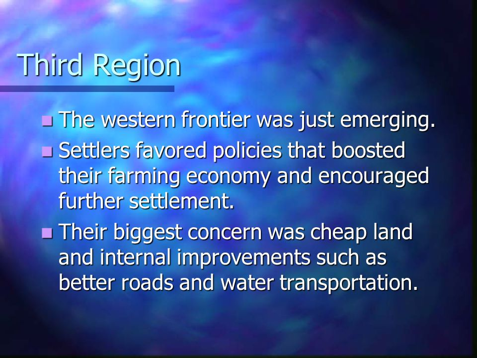 Third Region The western frontier was just emerging. The western frontier was just emerging. Settlers favored policies that boosted their farming econ