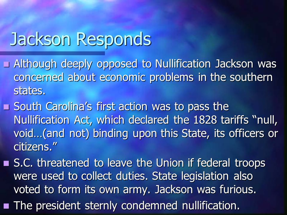 Jackson Responds Although deeply opposed to Nullification Jackson was concerned about economic problems in the southern states. Although deeply oppose