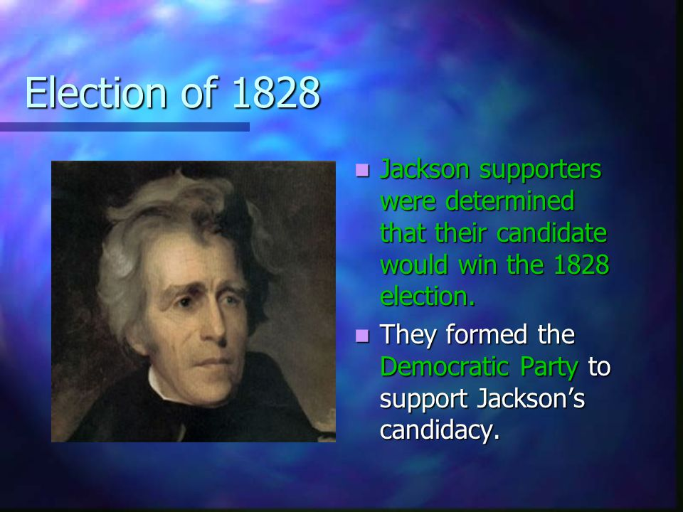 Election of 1828 Jackson supporters were determined that their candidate would win the 1828 election. They formed the Democratic Party to support Jack