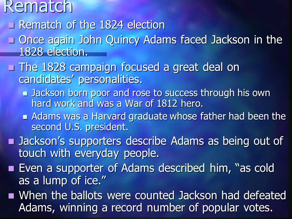 Rematch Rematch of the 1824 election Rematch of the 1824 election Once again John Quincy Adams faced Jackson in the 1828 election.