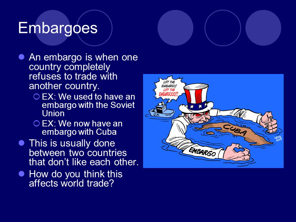 Embargoes An embargo is when one country completely refuses to trade with another country. EX: We used to have an embargo with the Soviet Union EX: We