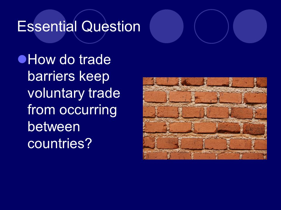 Essential Question How do trade barriers keep voluntary trade from occurring between countries?