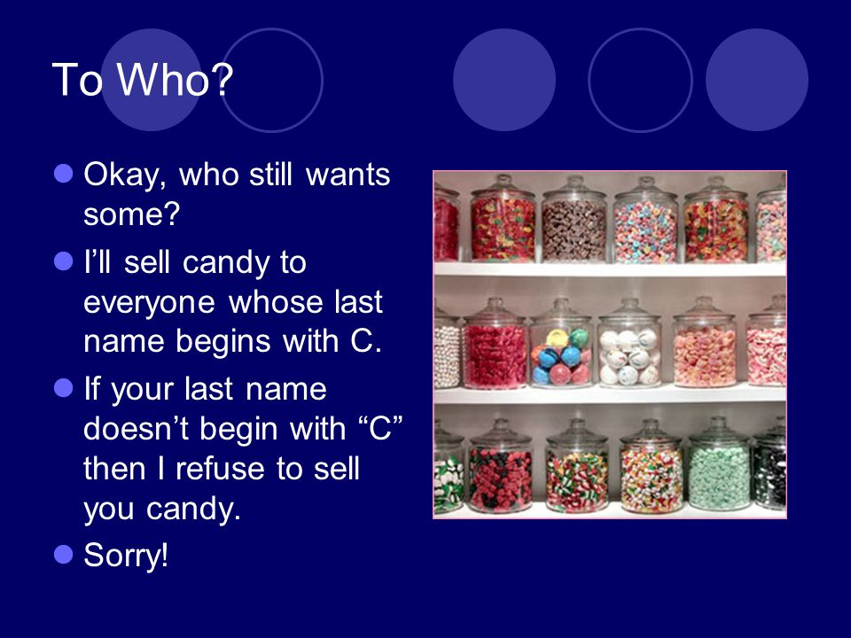 To Who? Okay, who still wants some? Ill sell candy to everyone whose last name begins with C. If your last name doesnt begin with C then I refuse to s