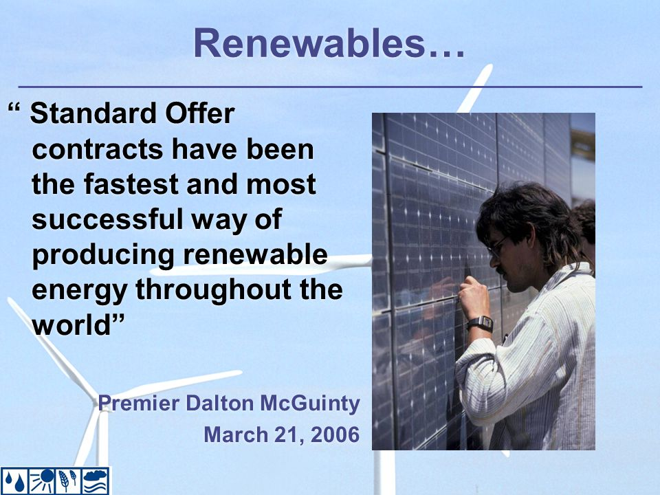 Renewables… Standard Offer contracts have been the fastest and most successful way of producing renewable energy throughout the world Premier Dalton McGuinty March 21, 2006 Standard Offer contracts have been the fastest and most successful way of producing renewable energy throughout the world Premier Dalton McGuinty March 21, 2006
