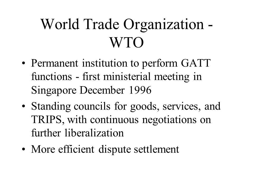 World Trade Organization - WTO Permanent institution to perform GATT functions - first ministerial meeting in Singapore December 1996 Standing councils for goods, services, and TRIPS, with continuous negotiations on further liberalization More efficient dispute settlement