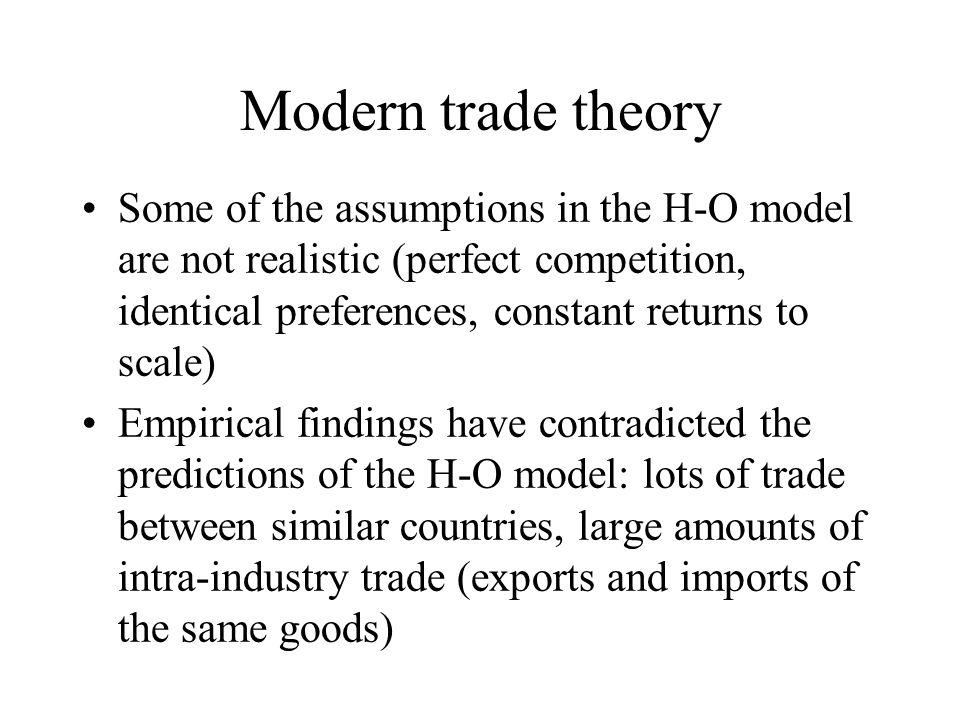 Modern trade theory Some of the assumptions in the H-O model are not realistic (perfect competition, identical preferences, constant returns to scale) Empirical findings have contradicted the predictions of the H-O model: lots of trade between similar countries, large amounts of intra-industry trade (exports and imports of the same goods)