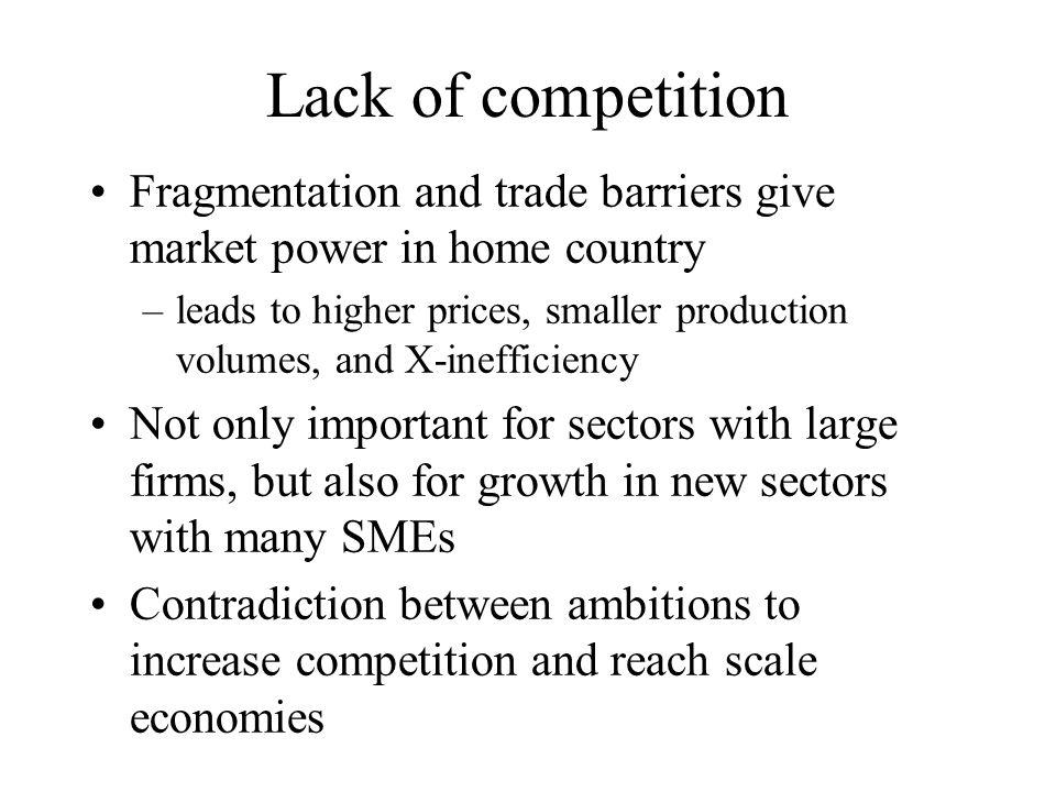 Lack of competition Fragmentation and trade barriers give market power in home country –leads to higher prices, smaller production volumes, and X-inefficiency Not only important for sectors with large firms, but also for growth in new sectors with many SMEs Contradiction between ambitions to increase competition and reach scale economies