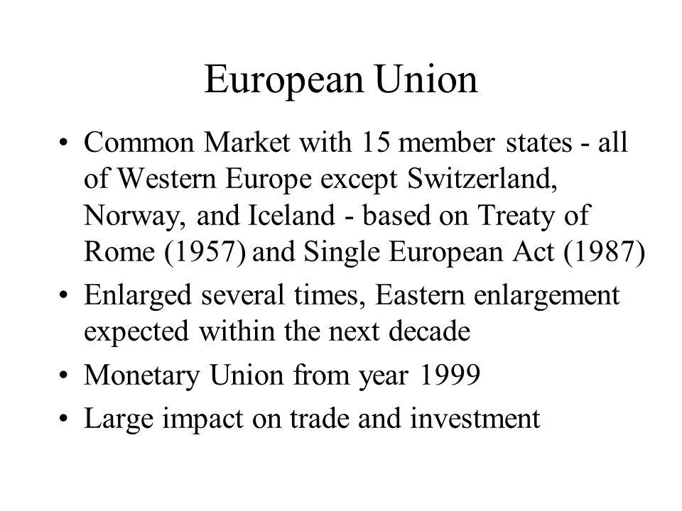 European Union Common Market with 15 member states - all of Western Europe except Switzerland, Norway, and Iceland - based on Treaty of Rome (1957) and Single European Act (1987) Enlarged several times, Eastern enlargement expected within the next decade Monetary Union from year 1999 Large impact on trade and investment