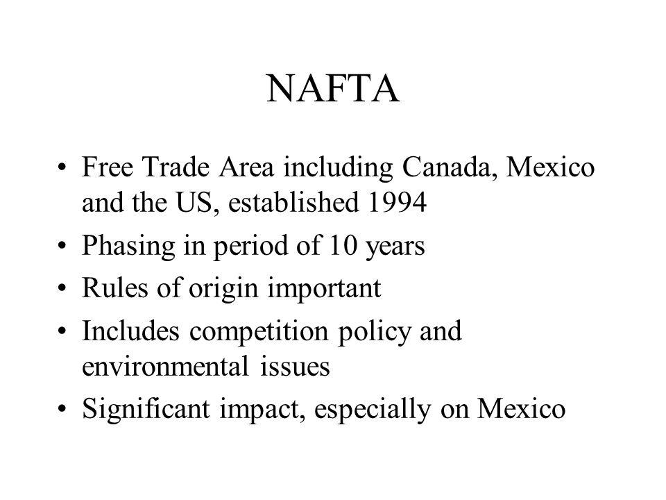 NAFTA Free Trade Area including Canada, Mexico and the US, established 1994 Phasing in period of 10 years Rules of origin important Includes competition policy and environmental issues Significant impact, especially on Mexico