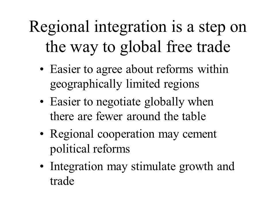 Regional integration is a step on the way to global free trade Easier to agree about reforms within geographically limited regions Easier to negotiate globally when there are fewer around the table Regional cooperation may cement political reforms Integration may stimulate growth and trade
