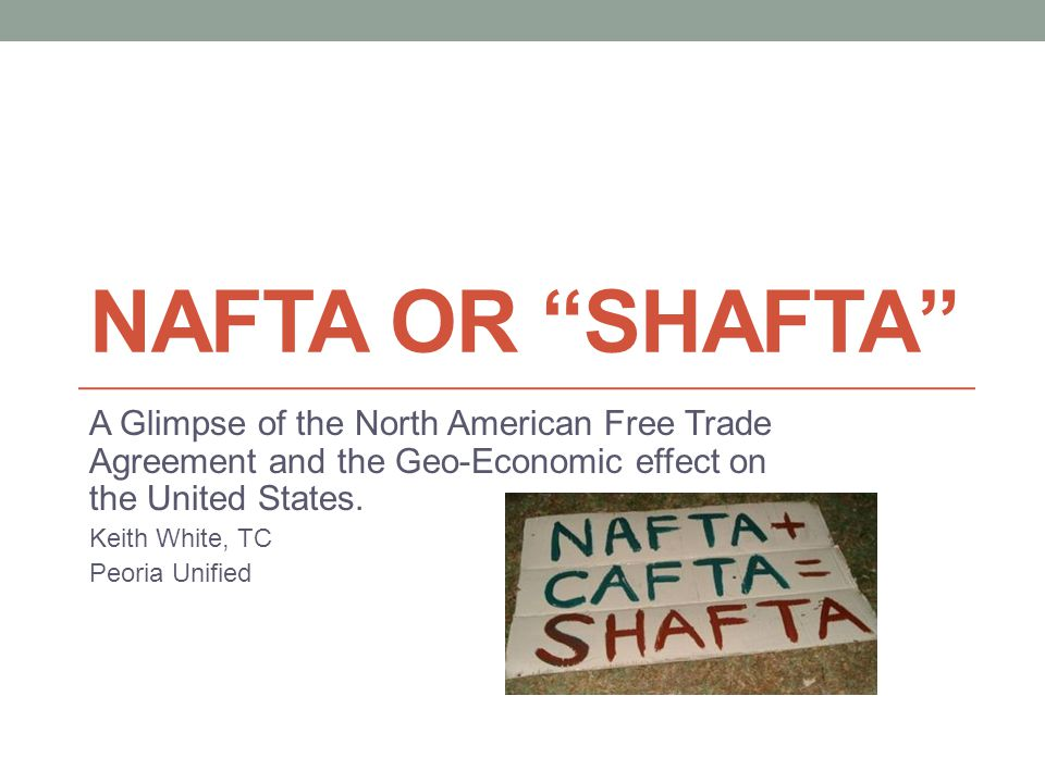 NAFTA OR SHAFTA A Glimpse of the North American Free Trade Agreement and the Geo-Economic effect on the United States.