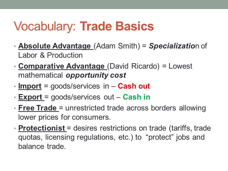 Vocabulary: Trade Basics Absolute Advantage (Adam Smith) = Specialization of Labor & Production Comparative Advantage (David Ricardo) = Lowest mathematical opportunity cost Import = goods/services in – Cash out Export = goods/services out – Cash in Free Trade = unrestricted trade across borders allowing lower prices for consumers.