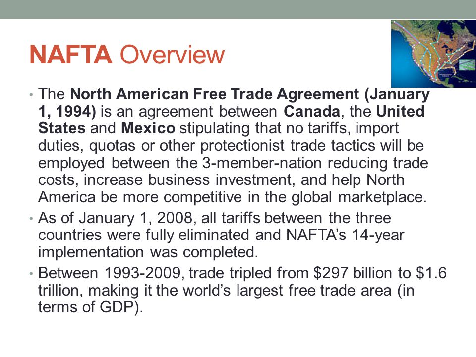 NAFTA Overview The North American Free Trade Agreement (January 1, 1994) is an agreement between Canada, the United States and Mexico stipulating that no tariffs, import duties, quotas or other protectionist trade tactics will be employed between the 3-member-nation reducing trade costs, increase business investment, and help North America be more competitive in the global marketplace.