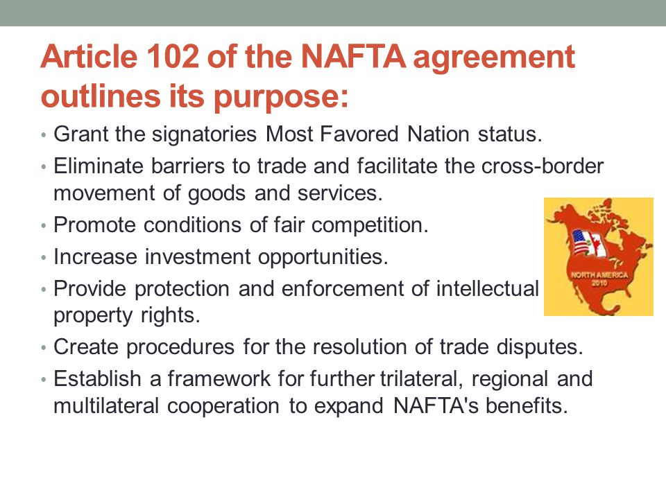 Article 102 of the NAFTA agreement outlines its purpose: Grant the signatories Most Favored Nation status.