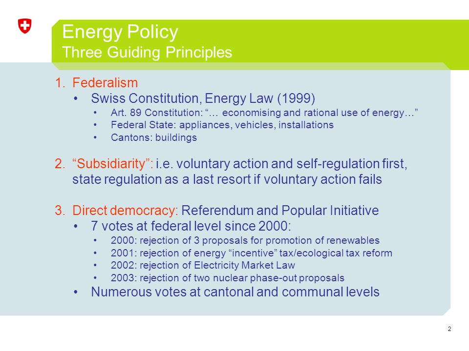 2 Energy Policy Three Guiding Principles 1.Federalism Swiss Constitution, Energy Law (1999) Art. 89 Constitution: … economising and rational use of en