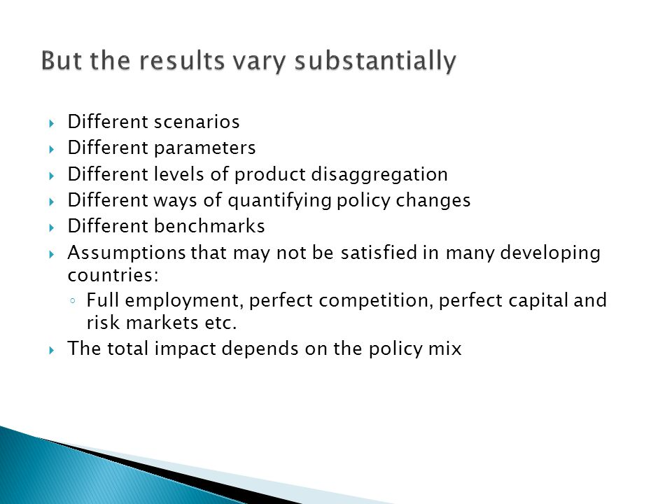 Different scenarios Different parameters Different levels of product disaggregation Different ways of quantifying policy changes Different benchmarks Assumptions that may not be satisfied in many developing countries: Full employment, perfect competition, perfect capital and risk markets etc.
