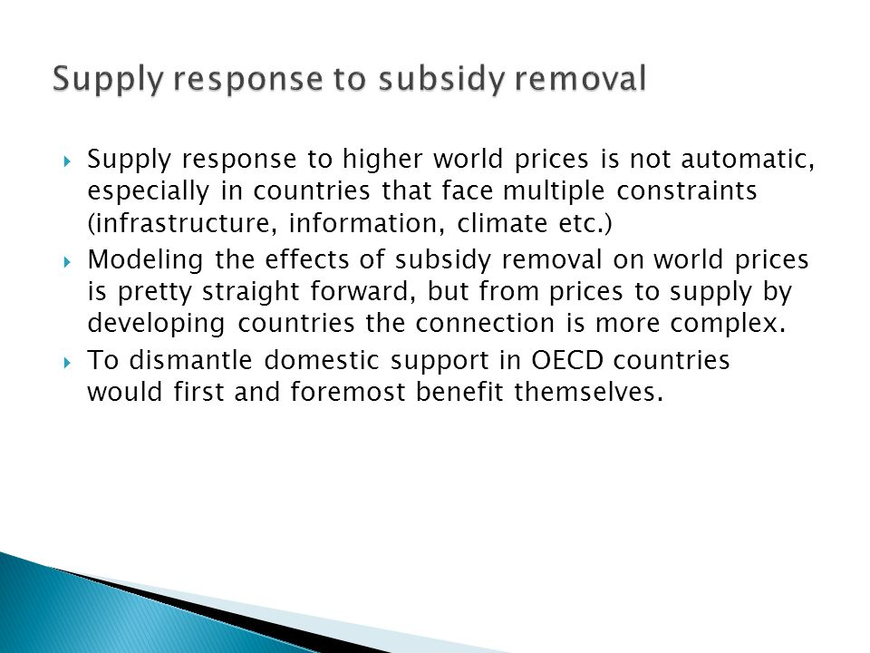 Supply response to higher world prices is not automatic, especially in countries that face multiple constraints (infrastructure, information, climate etc.) Modeling the effects of subsidy removal on world prices is pretty straight forward, but from prices to supply by developing countries the connection is more complex.