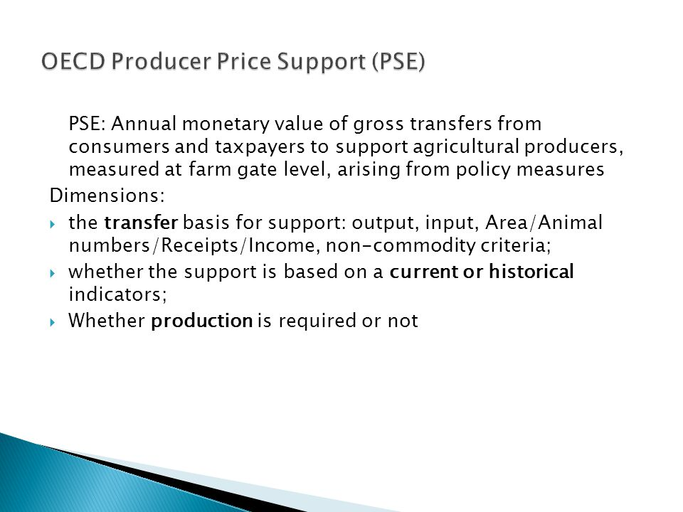 PSE: Annual monetary value of gross transfers from consumers and taxpayers to support agricultural producers, measured at farm gate level, arising from policy measures Dimensions: the transfer basis for support: output, input, Area/Animal numbers/Receipts/Income, non-commodity criteria; whether the support is based on a current or historical indicators; Whether production is required or not