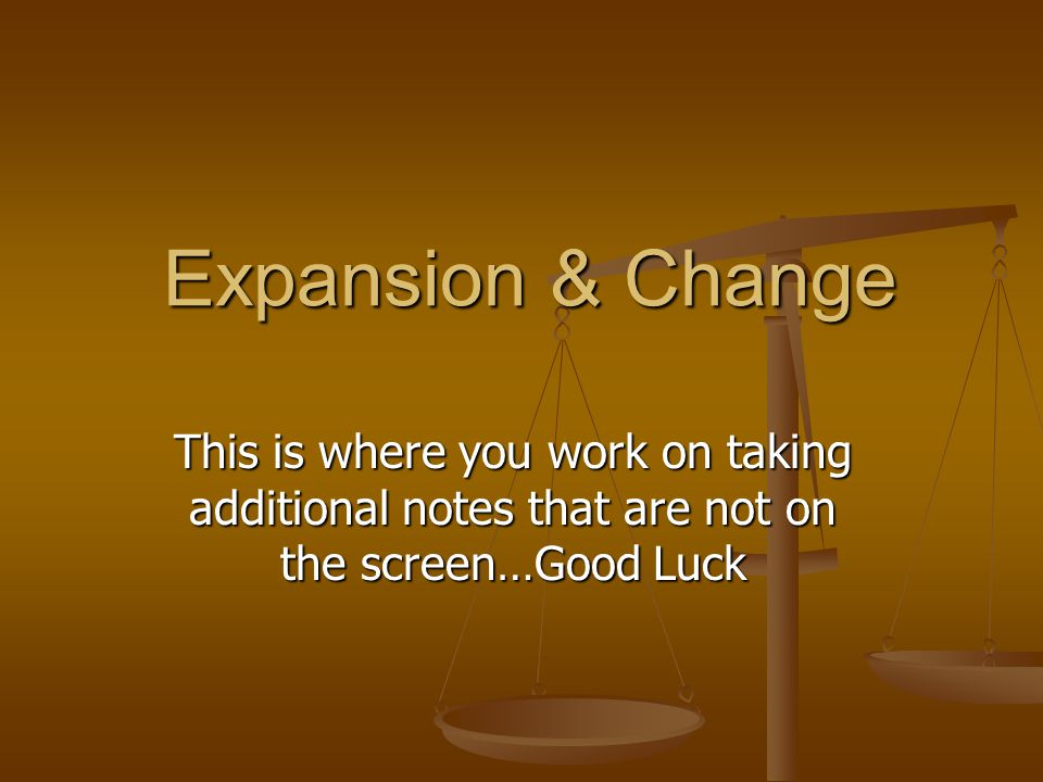 Expansion & Change This is where you work on taking additional notes that are not on the screen…Good Luck