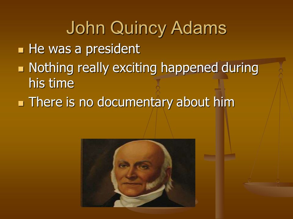 John Quincy Adams He was a president He was a president Nothing really exciting happened during his time Nothing really exciting happened during his t