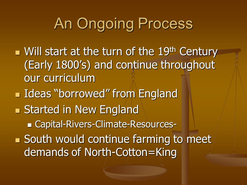An Ongoing Process Will start at the turn of the 19 th Century (Early 1800s) and continue throughout our curriculum Will start at the turn of the 19 t