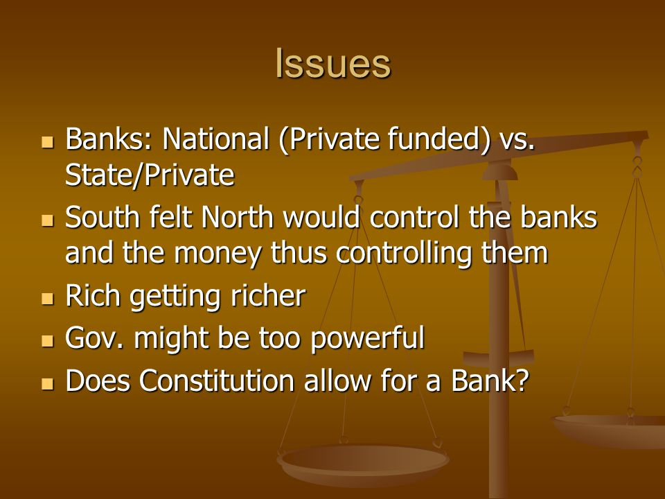 Issues Banks: National (Private funded) vs. State/Private Banks: National (Private funded) vs. State/Private South felt North would control the banks