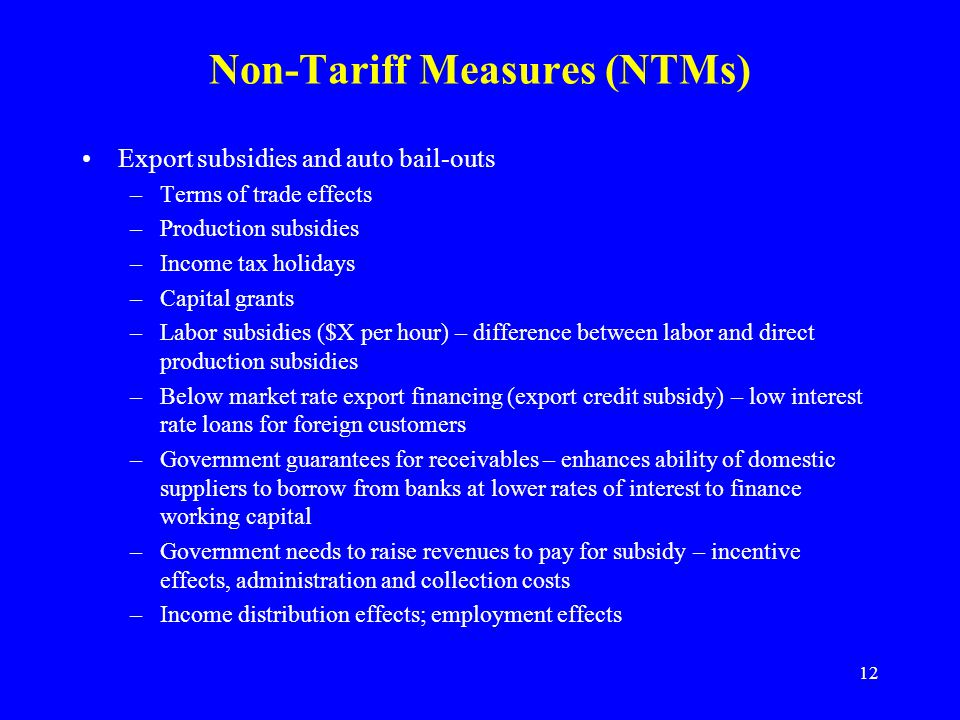 12 Non-Tariff Measures (NTMs) Export subsidies and auto bail-outs –Terms of trade effects –Production subsidies –Income tax holidays –Capital grants –Labor subsidies ($X per hour) – difference between labor and direct production subsidies –Below market rate export financing (export credit subsidy) – low interest rate loans for foreign customers –Government guarantees for receivables – enhances ability of domestic suppliers to borrow from banks at lower rates of interest to finance working capital –Government needs to raise revenues to pay for subsidy – incentive effects, administration and collection costs –Income distribution effects; employment effects