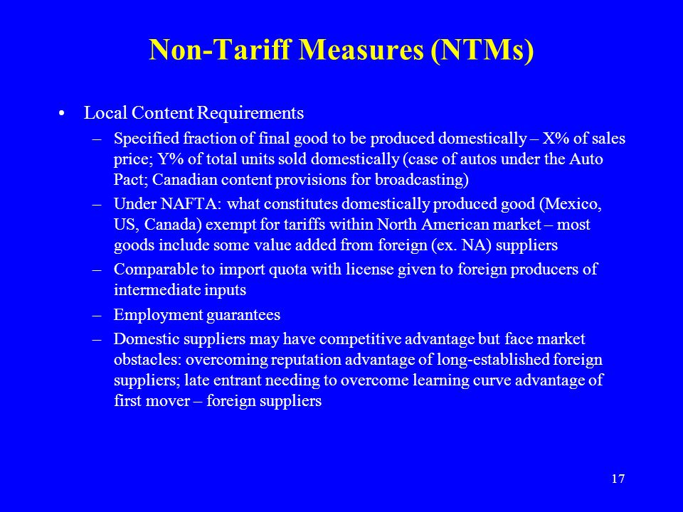 17 Non-Tariff Measures (NTMs) Local Content Requirements –Specified fraction of final good to be produced domestically – X% of sales price; Y% of total units sold domestically (case of autos under the Auto Pact; Canadian content provisions for broadcasting) –Under NAFTA: what constitutes domestically produced good (Mexico, US, Canada) exempt for tariffs within North American market – most goods include some value added from foreign (ex.
