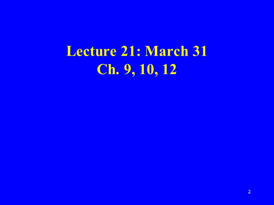 2 Lecture 21: March 31 Ch. 9, 10, 12