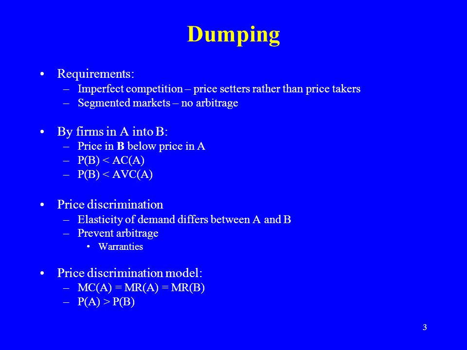 3 Dumping Requirements: –Imperfect competition – price setters rather than price takers –Segmented markets – no arbitrage By firms in A into B: –Price in B below price in A –P(B) < AC(A) –P(B) < AVC(A) Price discrimination –Elasticity of demand differs between A and B –Prevent arbitrage Warranties Price discrimination model: –MC(A) = MR(A) = MR(B) –P(A) > P(B)