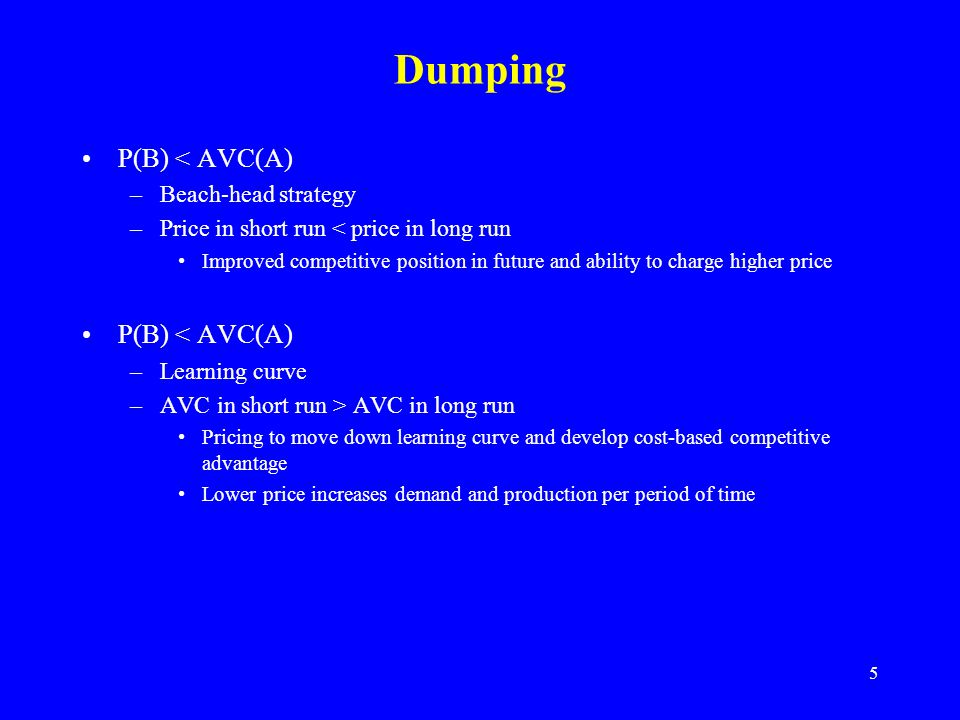 5 Dumping P(B) < AVC(A) –Beach-head strategy –Price in short run < price in long run Improved competitive position in future and ability to charge higher price P(B) < AVC(A) –Learning curve –AVC in short run > AVC in long run Pricing to move down learning curve and develop cost-based competitive advantage Lower price increases demand and production per period of time