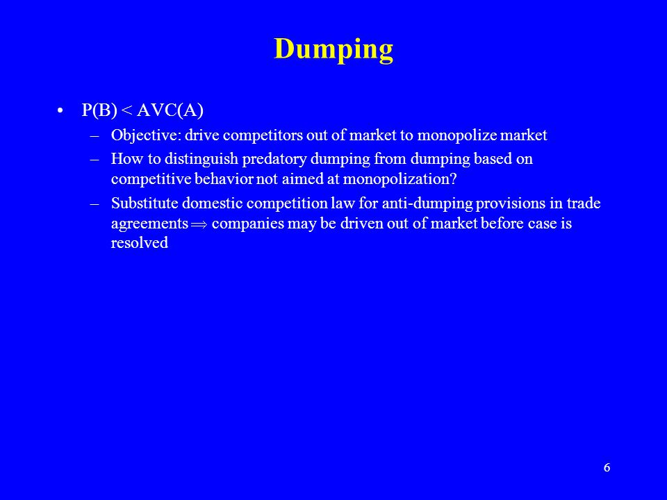 6 Dumping P(B) < AVC(A) –Objective: drive competitors out of market to monopolize market –How to distinguish predatory dumping from dumping based on competitive behavior not aimed at monopolization.