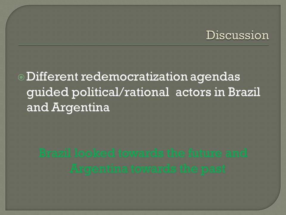 Different redemocratization agendas guided political/rational actors in Brazil and Argentina Brazil looked towards the future and Argentina towards the past