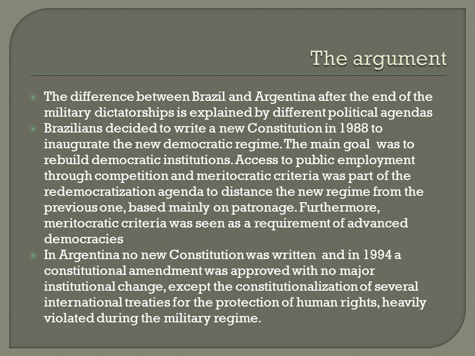 The difference between Brazil and Argentina after the end of the military dictatorships is explained by different political agendas Brazilians decided to write a new Constitution in 1988 to inaugurate the new democratic regime.