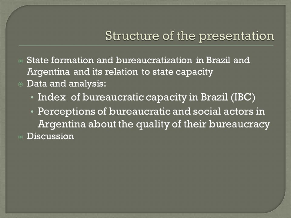 State formation and bureaucratization in Brazil and Argentina and its relation to state capacity Data and analysis: Index of bureaucratic capacity in Brazil (IBC) Perceptions of bureaucratic and social actors in Argentina about the quality of their bureaucracy Discussion
