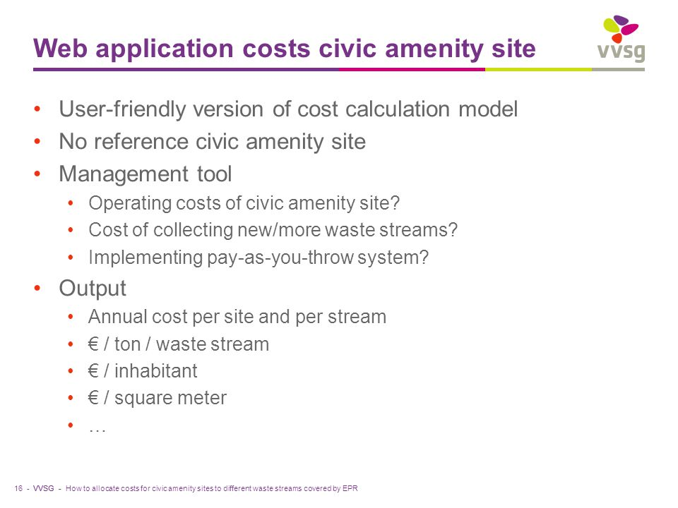 VVSG - Web application costs civic amenity site User-friendly version of cost calculation model No reference civic amenity site Management tool Operating costs of civic amenity site.